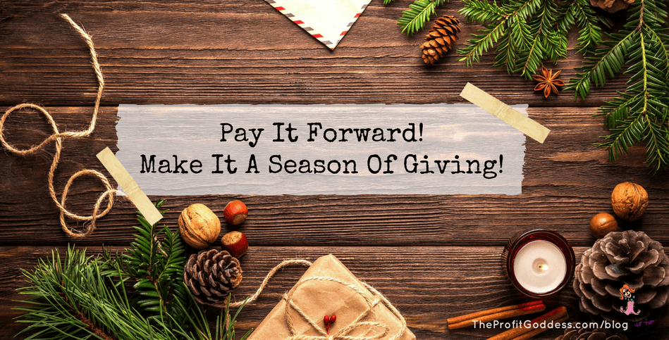 Pay It Forward! Make It A Season Of Giving! | The Profit Goddess!