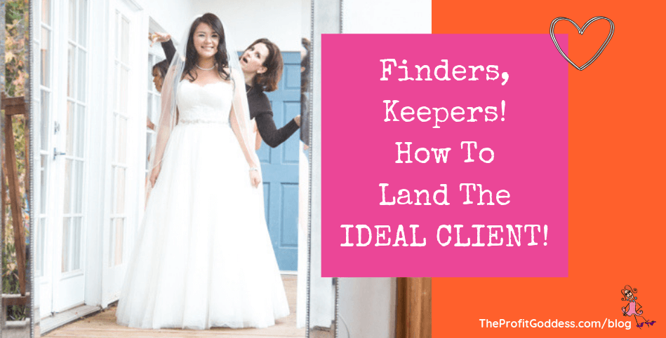 Finders, Keepers! How To Land The Ideal Client!